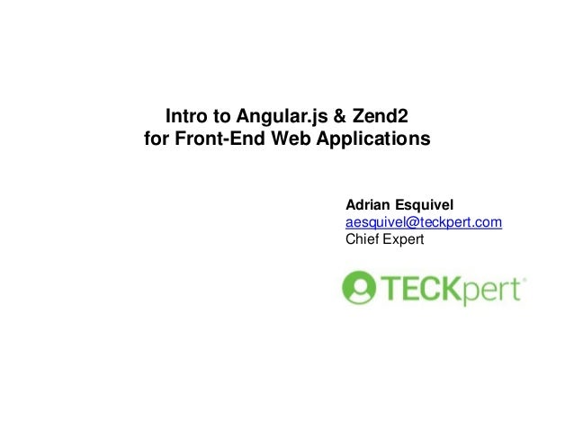 Intro to Angular.js & Zend2 for Front-End Web Applications  Adrian Esquivel aesquivel@teckpert.com Chief Expert