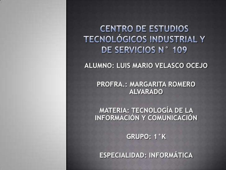 CENTRO DE ESTUDIOS TECNOLÓGICOS INDUSTRIAL Y DE SERVICIOS N° 109<br />ALUMNO: LUIS MARIO VELASCO OCEJO<br />PROFRA.: MARGA...