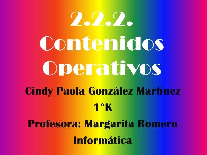2.2.2.  Contenidos  OperativosCindy Paola González Martínez             1°KProfesora: Margarita Romero         Informática