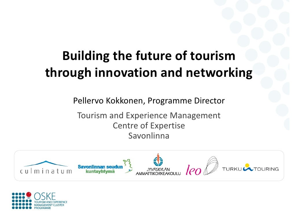 Building the future of tourismthrough innovation and networking    Pellervo Kokkonen, Programme Director     Tourism and E...