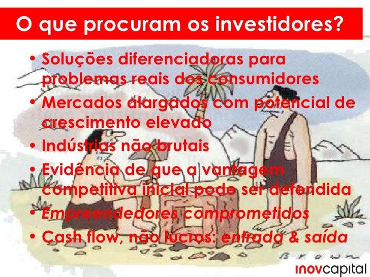 O que se procura? O que procuram os investidores? <ul><li>Soluções diferenciadoras para problemas reais dos consumidores  ...