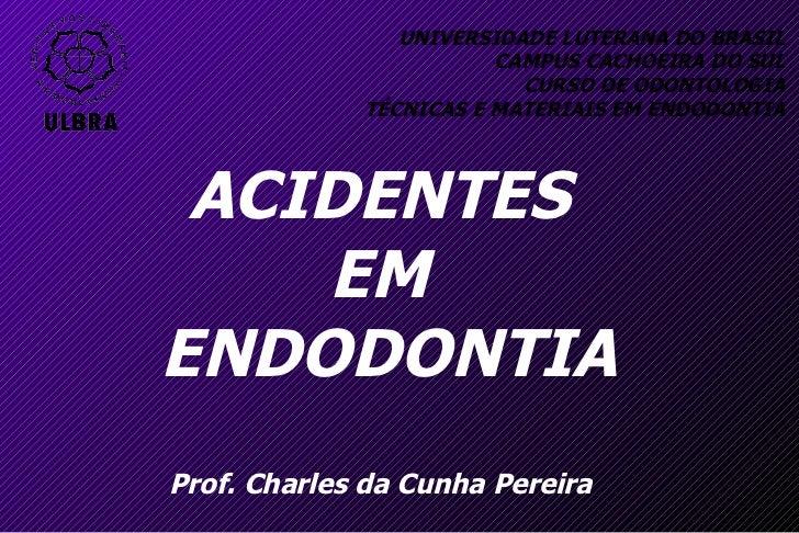 UNIVERSIDADE LUTERANA DO BRASIL CAMPUS CACHOEIRA DO SUL CURSO DE ODONTOLOGIA TÉCNICAS E MATERIAIS EM ENDODONTIA ACIDENTES ...