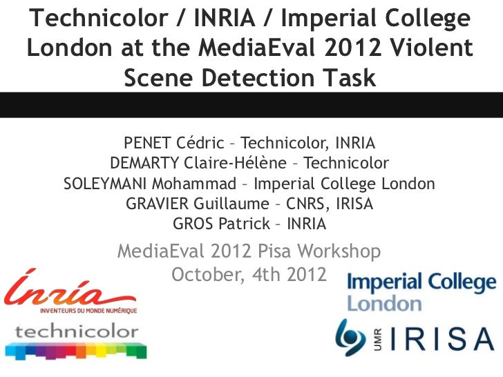 Technicolor / INRIA / Imperial CollegeLondon at the MediaEval 2012 Violent       Scene Detection Task         PENET Cédric...