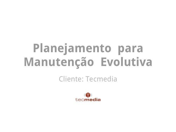 Planejamento paraManutenção Evolutiva     Cliente: Tecmedia