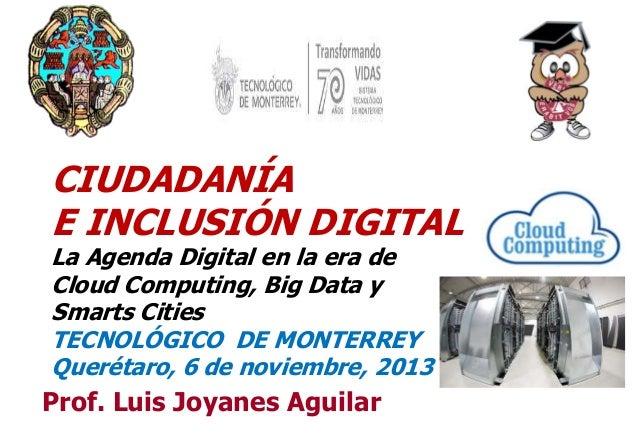CIUDADANÍA E INCLUSIÓN DIGITAL La Agenda Digital en la era de Cloud Computing, Big Data y Smarts Cities TECNOLÓGICO DE MON...