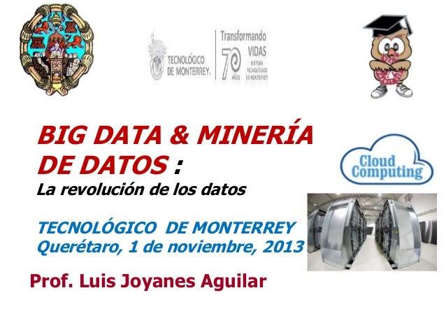 BIG DATA & MINERÍA DE DATOS : La revolución de los datos  TECNOLÓGICO DE MONTERREY Querétaro, 1 de noviembre, 2013  Prof. ...