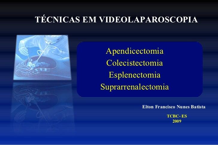 TÉCNICAS EM VIDEOLAPAROSCOPIA Elton Francisco Nunes Batista TCBC- ES 2009 Apendicectomia Colecistectomia Esplenectomia Sup...