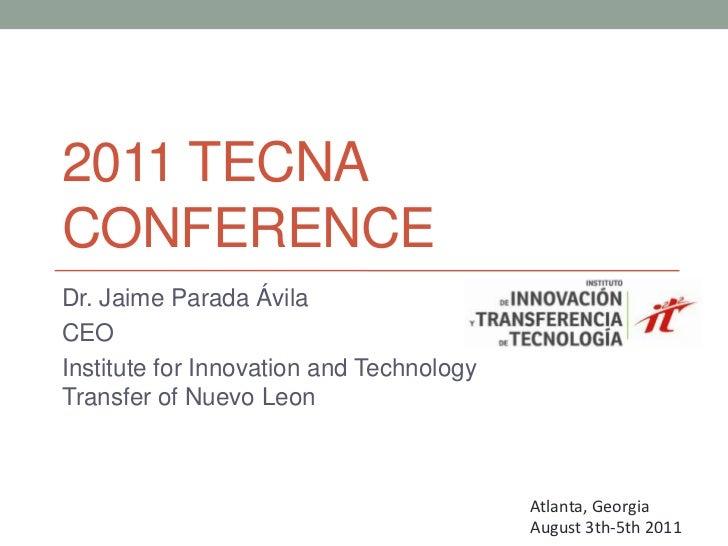 2011 Tecnaconference<br />Dr. Jaime Parada Ávila<br />CEO<br />InstituteforInnovation and Technology Transfer of Nuevo Leo...