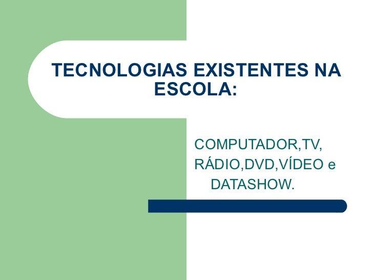 TECNOLOGIAS EXISTENTES NA ESCOLA: COMPUTADOR,TV, RÁDIO,DVD,VÍDEO e DATASHOW.