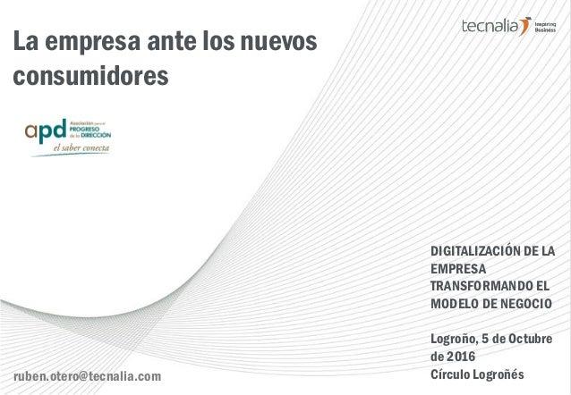 La empresa ante los nuevos consumidores DIGITALIZACIÓN DE LA EMPRESA TRANSFORMANDO EL MODELO DE NEGOCIO Logroño, 5 de Octu...