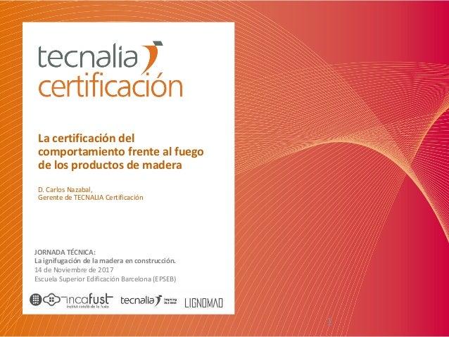 1 Lacertificacióndel comportamientofrentealfuego delosproductosdemadera D.CarlosNazabal, GerentedeTECNALIAC...