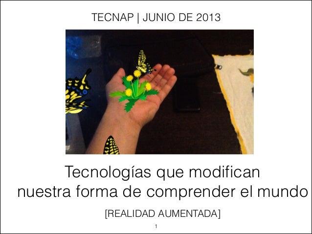 [REALIDAD AUMENTADA]Tecnologías que modificannuestra forma de comprender el mundoTECNAP | JUNIO DE 2013!1
