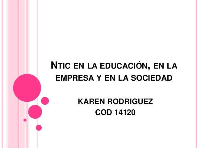 NTIC EN LA EDUCACIÓN, EN LA EMPRESA Y EN LA SOCIEDAD KAREN RODRIGUEZ COD 14120
