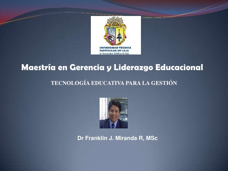 Maestría en Gerencia y Liderazgo Educacional<br />TECNOLOGÍA EDUCATIVA PARA LA GESTIÓN<br />Dr Franklin J. Miranda R, MSc<...