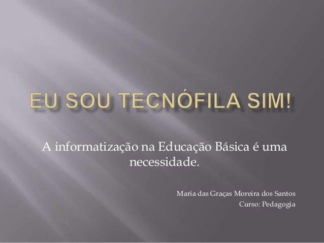 A informatização na Educação Básica é uma necessidade. Maria das Graças Moreira dos Santos Curso: Pedagogia