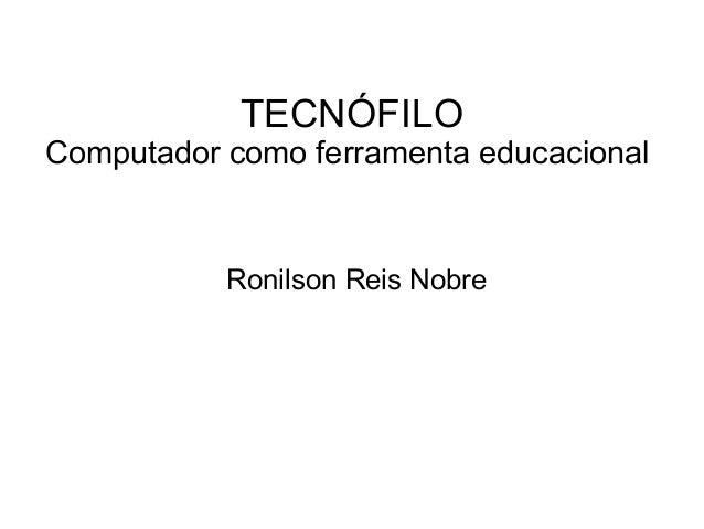 TECNÓFILO Computador como ferramenta educacional Ronilson Reis Nobre