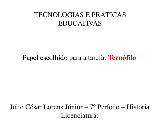 TECNOLOGIAS E PRÁTICAS EDUCATIVAS Júlio César Lorens Júnior – 7º Período – História Licenciatura. Papel escolhido para a t...