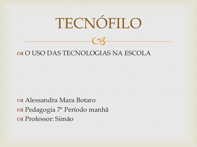  O USO DAS TECNOLOGIAS NA ESCOLA  Alessandra Mara Botaro  Pedagogia 7º Período manhã  Professor: Simão TECNÓFILO