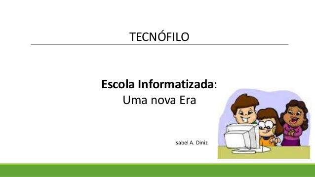 TECNÓFILO Escola Informatizada: Uma nova Era Isabel A. Diniz