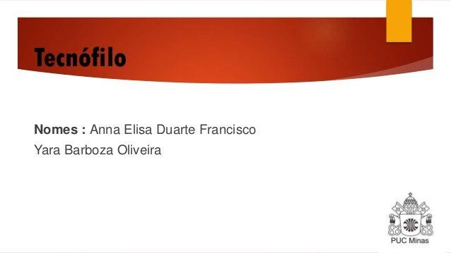 Tecnófilo Nomes : Anna Elisa Duarte Francisco  Yara Barboza Oliveira