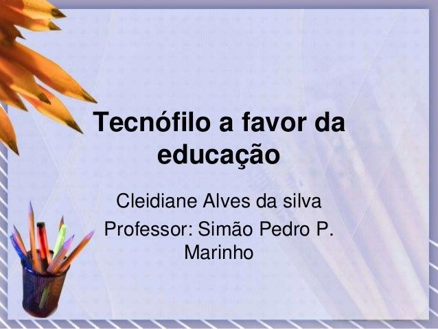 Tecnófilo a favor da  educação  Cleidiane Alves da silva  Professor: Simão Pedro P.  Marinho