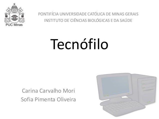Tecnófilo Carina Carvalho Mori Sofia Pimenta Oliveira PONTIFÍCIA UNIVERSIDADE CATÓLICA DE MINAS GERAIS INSTITUTO DE CIÊNCI...