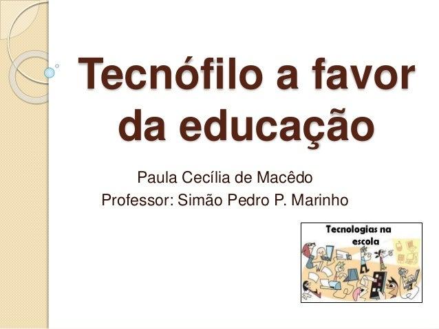 Tecnófilo a favor da educação Paula Cecília de Macêdo Professor: Simão Pedro P. Marinho