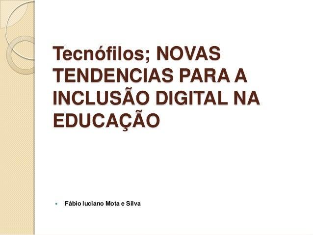 Tecnófilos; NOVAS TENDENCIAS PARA A INCLUSÃO DIGITAL NA EDUCAÇÃO    Fábio luciano Mota e Silva