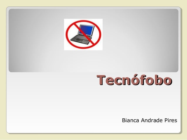 TecnófoboTecnófobo Bianca Andrade Pires