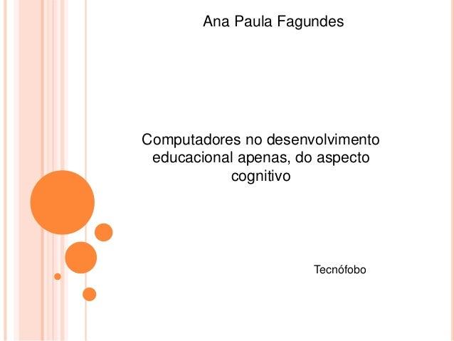 Ana Paula Fagundes  Computadores no desenvolvimento  educacional apenas, do aspecto  cognitivo  Tecnófobo