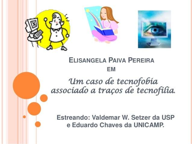 ELISANGELA PAIVA PEREIRA EM Um caso de tecnofobia associado a traços de tecnofilia. Estreando: Valdemar W. Setzer da USP e...