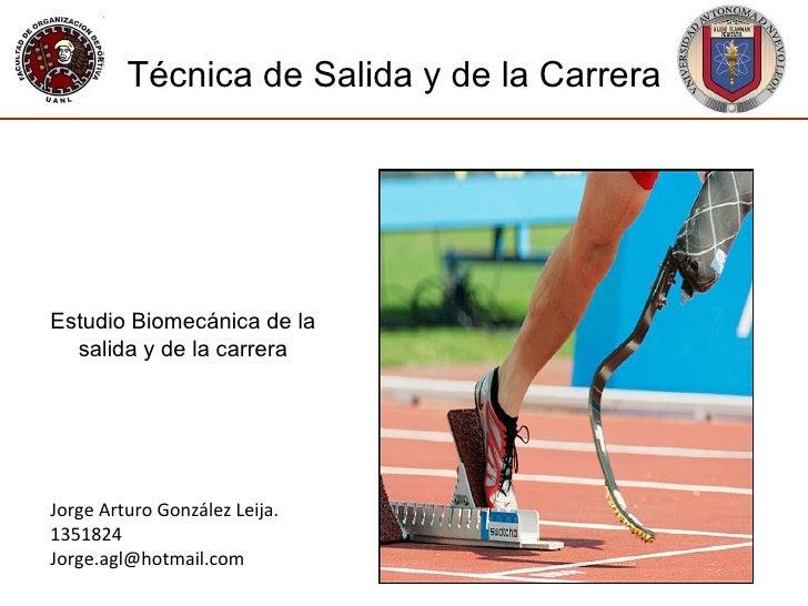 Jorge Arturo González Leija. 1351824 [email_address] Técnica de Salida y de la Carrera Estudio Biomecánica de la salida y ...