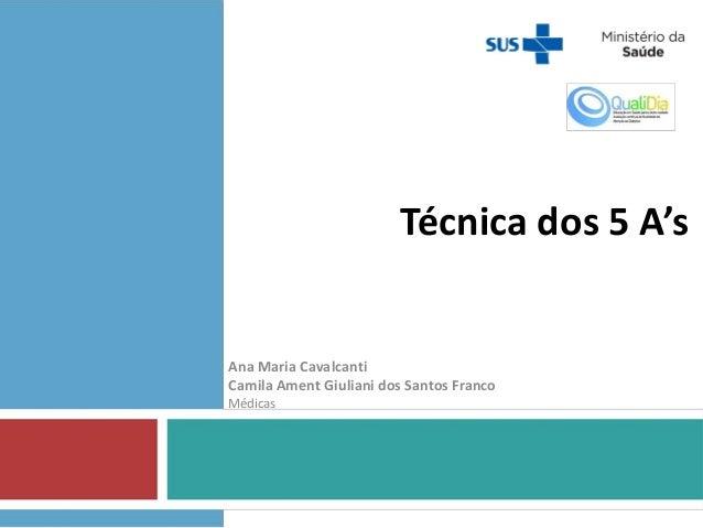 Técnica dos 5 A's Ana Maria Cavalcanti Camila Ament Giuliani dos Santos Franco Médicas
