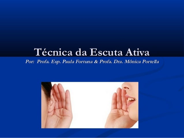 Técnica da Escuta AtivaPor: Profa. Esp. Paula Fortuna & Profa. Dra. Mônica Portella