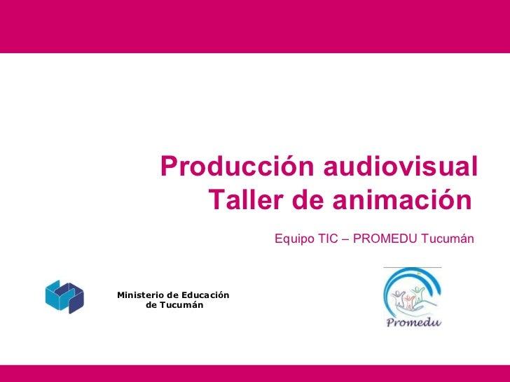 Producción audiovisual           Taller de animación                          Equipo TIC – PROMEDU TucumánMinisterio de Ed...