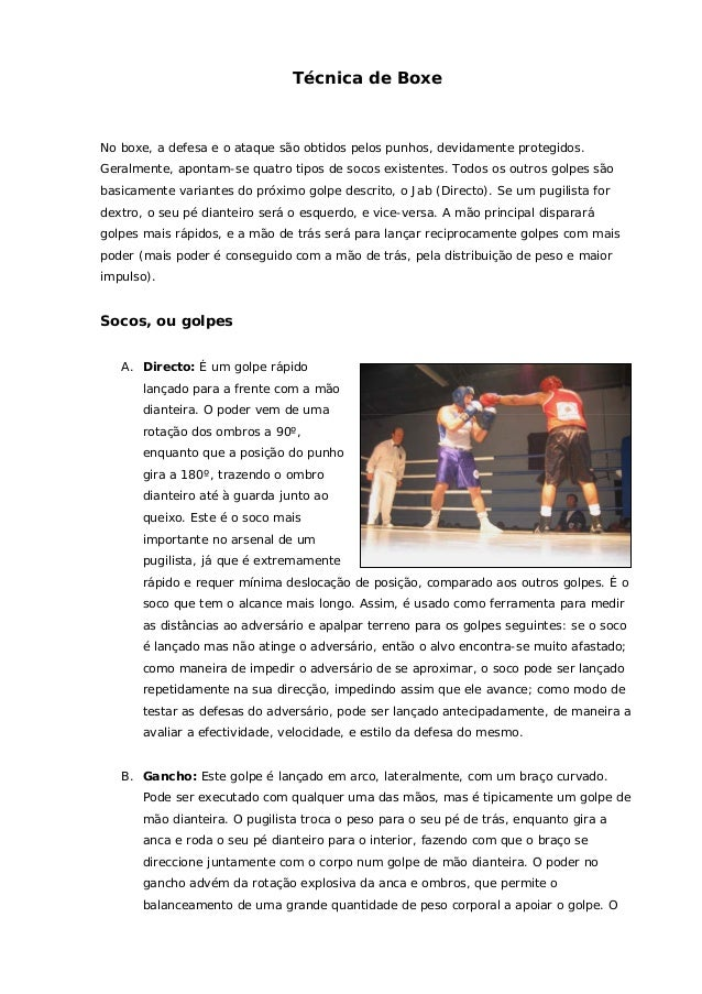 Técnica de BoxeNo boxe, a defesa e o ataque são obtidos pelos punhos, devidamente protegidos.Geralmente, apontam-se quatro...