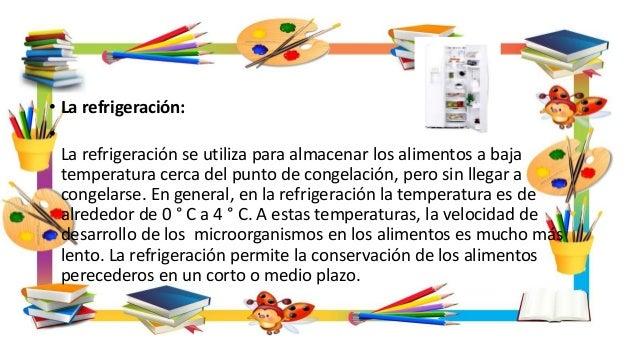• La refrigeración: • La refrigeración se utiliza para almacenar los alimentos a baja temperatura cerca del punto de conge...