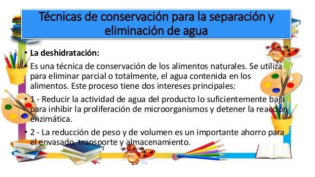 Técnicas de conservación para la separación y eliminación de agua • La deshidratación: • Es una técnica de conservación de...