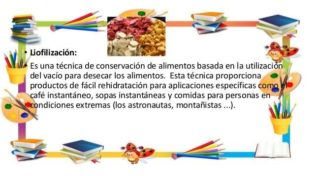 • Liofilización: • Es una técnica de conservación de alimentos basada en la utilización del vacío para desecar los aliment...