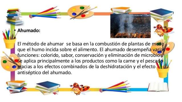• Ahumado: • El método de ahumar se basa en la combustión de plantas de modo que el humo incida sobre el alimento. El ahum...