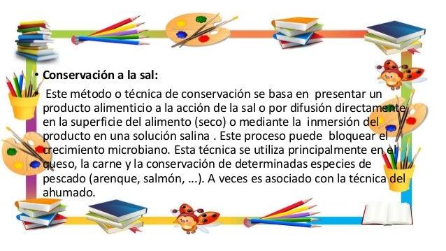 • Conservación a la sal: • Este método o técnica de conservación se basa en presentar un producto alimenticio a la acción ...