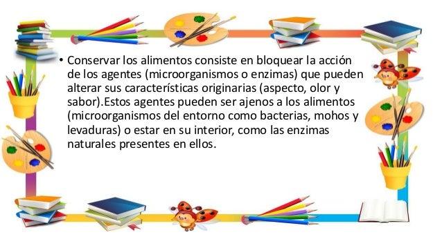 • Conservar los alimentos consiste en bloquear la acción de los agentes (microorganismos o enzimas) que pueden alterar sus...