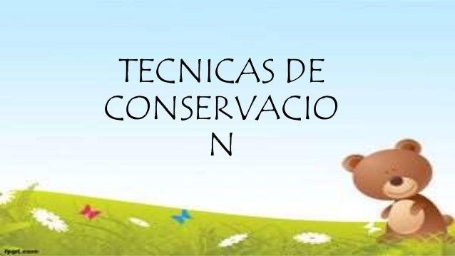 TECNICAS DE CONSERVACIO N