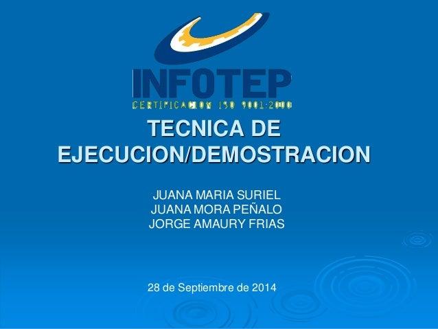 JUANA MARIA SURIEL JUANA MORA PEÑALO JORGE AMAURY FRIAS TECNICA DE EJECUCION/DEMOSTRACION 28 de Septiembre de 2014