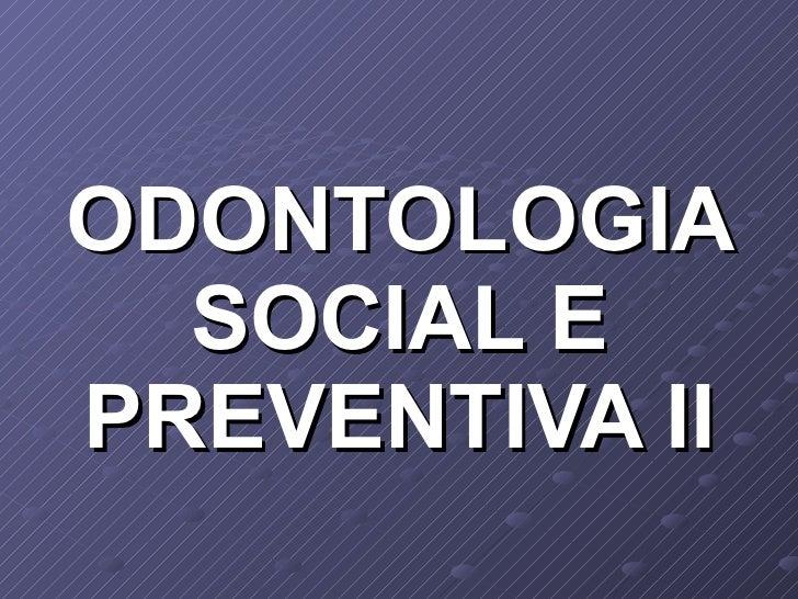 ODONTOLOGIA SOCIAL E PREVENTIVA II