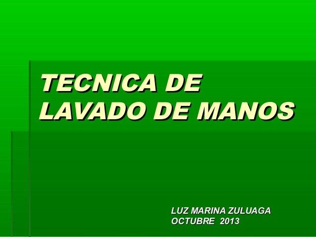 TECNICA DE LAVADO DE MANOS  LUZ MARINA ZULUAGA OCTUBRE 2013