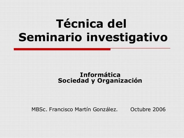 Técnica del Seminario investigativo Informática Sociedad y Organización MBSc. Francisco Martín González. Octubre 2006