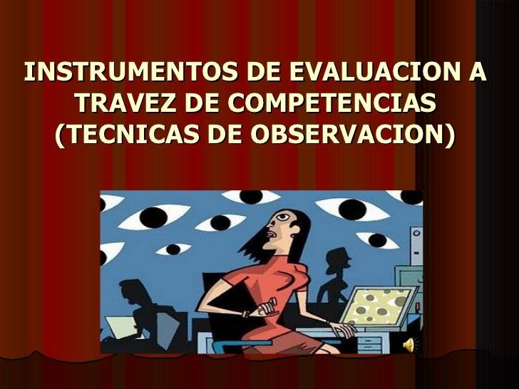 INSTRUMENTOS DE EVALUACION A TRAVEZ DE COMPETENCIAS (TECNICAS DE OBSERVACION)