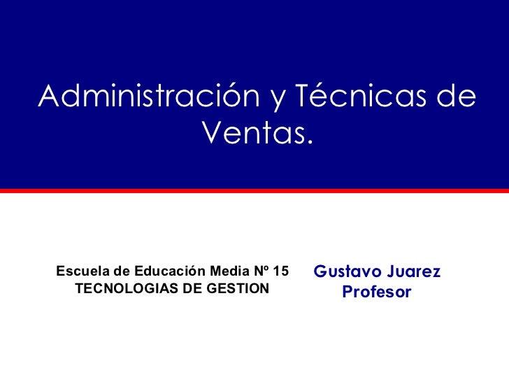 Administración y Técnicas de Ventas. Gustavo Juarez Profesor Escuela de Educación Media Nº 15 TECNOLOGIAS DE GESTION
