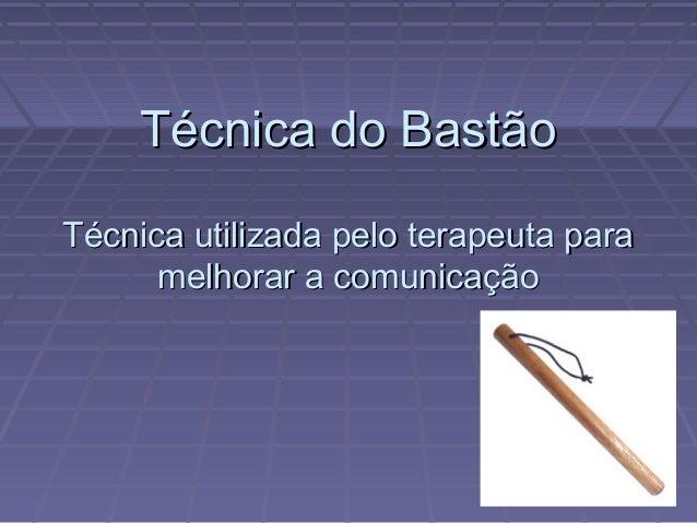 Técnica do BastãoTécnica utilizada pelo terapeuta para      melhorar a comunicação